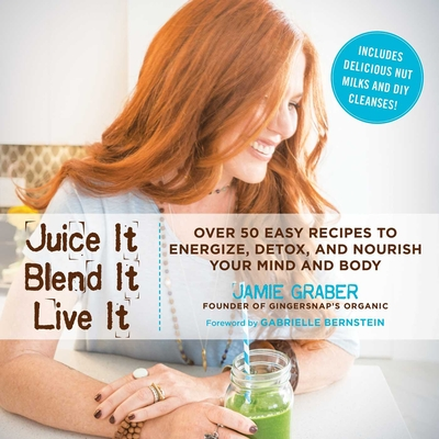 Juice It, Blend It, Live It: Over 50 Easy Recipes to Energize, Detox, and Nourish Your Mind and Body - Graber, Jamie, and Bernstein, Gabrielle (Foreword by)