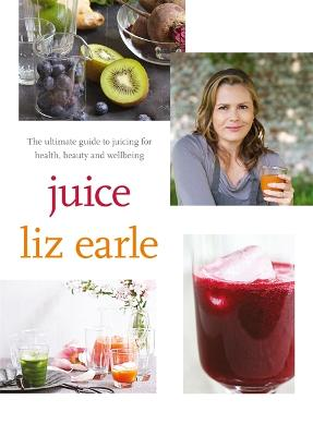 Juice: ultimate guide to juicing for health, beauty and wellbeing - Earle, Liz