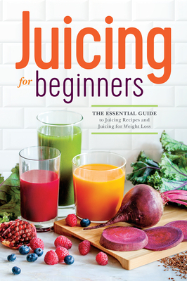 Juicing for Beginners: The Essential Guide to Juicing Recipes and Juicing for Weight Loss - Rockridge Press