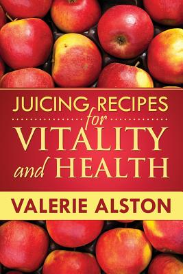 Juicing Recipes for Vitality and Health - Alston Valerie