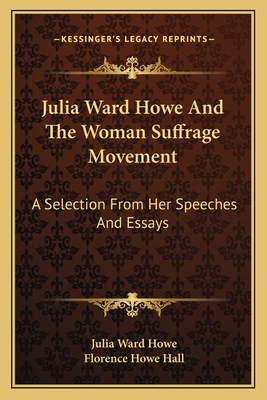 Julia Ward Howe and the Woman Suffrage Movement: A Selection from Her Speeches and Essays - Howe, Julia Ward, and Hall, Florence Howe (Editor)