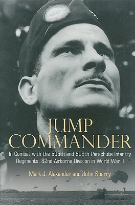 Jump Commander: In Combat with the 505th and 508th Parachute Infantry Regiments, 82nd Airborne Division in World War II - Alexander, Mark J