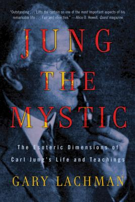 Jung the Mystic: The Esoteric Dimensions of Carl Jung's Life and Teachings - Lachman, Gary