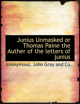 Junius Unmasked or Thomas Paine the Auther of the Letters of Junius - Anonymous, and John Gray and Co, Gray And Co (Creator)