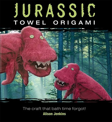 Jurassic Towel Origami: The Craft That Bath Time Forgot! - Jenkins, Alison
