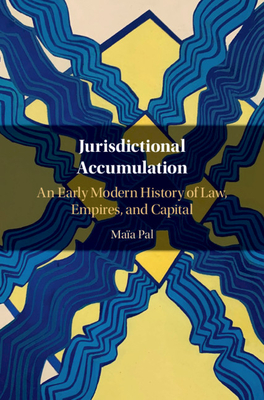 Jurisdictional Accumulation: An Early Modern History of Law, Empires, and Capital - Pal, Maia