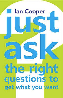 Just Ask the Right Questions to Get What You Want - Cooper, Ian