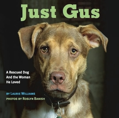 Just Gus: A Rescued Dog and the Woman He Loved - Williams, Laurie, and Banish, Roslyn (Photographer), and Donaldson, Jean (Introduction by)