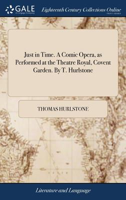Just in Time. a Comic Opera, as Performed at the Theatre Royal, Covent Garden. by T. Hurlstone - Hurlstone, Thomas