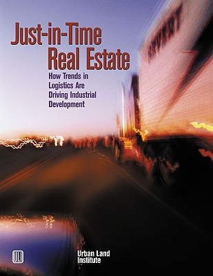 Just-In-Time Real Estate: How Trends in Logistics Are Driving Industrial Development - Chalabi, Margery Al, and Frej, Anne B, and Belmonte, Luis A