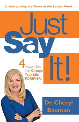 Just Say It!: Four Phrases That Will Change Your Life Forever! - Bauman, Dr Cheryl