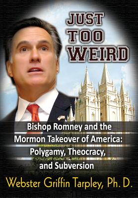 Just Too Weird: Bishop Romney and the Mormon Takeover of America: Polygamy, Theocracy, and Subversion - Tarpley, Webster Griffin
