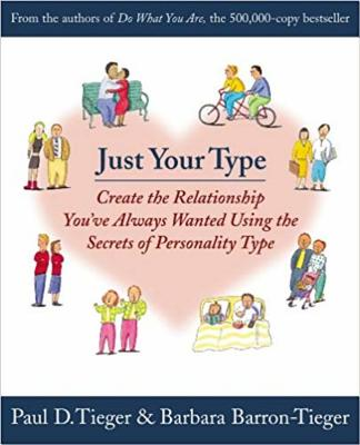 Just Your Type: Create the Relationship You've Always Wanted Using the Secrets of Personality Type - Tieger, Paul, and Barron-Tieger, Barbara, and Tieger, Barbara