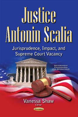 Justice Antonin Scalia: Jurisprudence, Impact & Supreme Court Vacancy - Shaw, Vanessa (Editor)