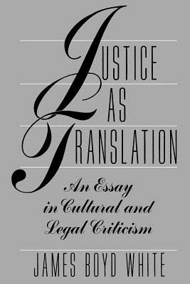 Justice as Translation: An Essay in Cultural and Legal Criticism - White, James B