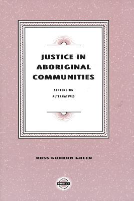 Justice in Aboriginal Communities: Sentencing Alternatives - Green, Ross Gordon
