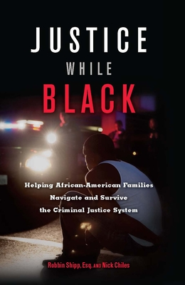 Justice While Black: Helping African-American Families Navigate and Survive the Criminal Justice System - Shipp, Robbin, and Chiles, Nick
