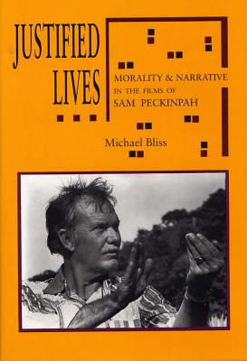 Justified Lives: Morality and Narrative in the Films of Sam Peckinpah - Bliss, Michael