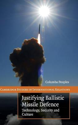 Justifying Ballistic Missile Defence: Technology, Security and Culture - Peoples, Columba