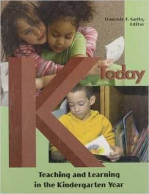 K Today: Teaching and Learning in the Kindergarten Year - Gullo, Dominic F