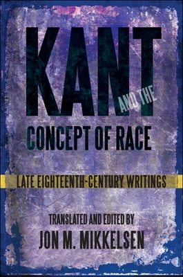Kant and the Concept of Race: Late Eighteenth-Century Writings - Mikkelsen, Jon M (Translated by)