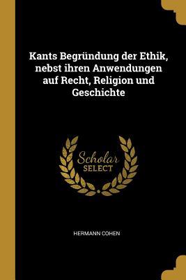 Kants Begrundung Der Ethik, Nebst Ihren Anwendungen Auf Recht, Religion Und Geschichte - Cohen, Hermann