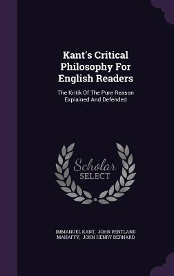 Kant's Critical Philosophy for English Readers: The Kritik of the Pure Reason Explained and Defended - Kant, Immanuel, and John Pentland Mahaffy (Creator), and John Henry Bernard (Creator)