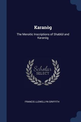 Karanòg: The Meroitic Inscriptions of Shablûl and Karanòg - Griffith, Francis Llewellyn