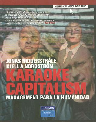 Karaoke Capitalism: Management Para la Humanidad - Ridderstrale, Jonas, and Nordstrom, Kjell A, and Ortiz, Francisco (Translated by)