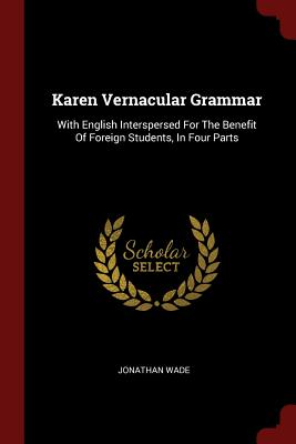 Karen Vernacular Grammar: With English Interspersed for the Benefit of Foreign Students, in Four Parts - Wade, Jonathan