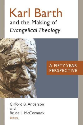 Karl Barth and the Making of Evangelical Theology: A Fifty-Year Perspective - Anderson, Clifford B (Editor), and McCormack, Bruce L (Editor)