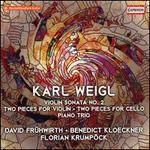 Karl Weigl: Violin Sonata No. 2; Two Pieces for Violin; Two Pieces for Cello; Piano Trio