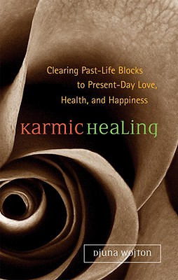 Karmic Healing: Clearing Past Life Blocks to Present Day Love, Health, and Happiness - Wojton, Djuna