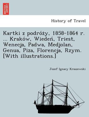 Kartki Z Podro Z Y, 1858-1864 R. ... Krako W, Wieden, Triest, Wenecja, Padwa, Medjolan, Genua, Piza, Florencja, Rzym. [With Illustrations.] - Kraszewski, Jozef Ignacy