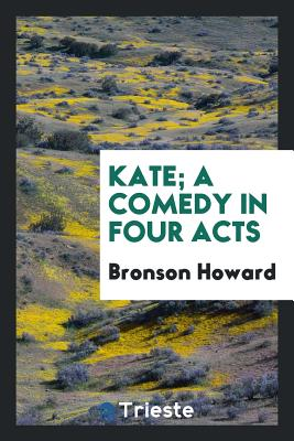 Kate; A Comedy in Four Acts - Howard, Bronson