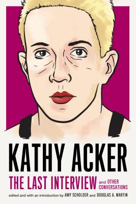 Kathy Acker: The Last Interview: And Other Conversations - Acker, Kathy, and Scholder, Amy (Editor), and Martin, Douglas A (Editor)