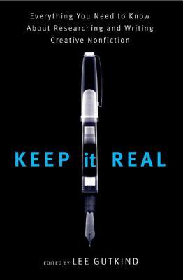Keep It Real: Everything You Need to Know about Researching and Writing Creative Nonfiction - Gutkind, Lee, Professor (Editor)