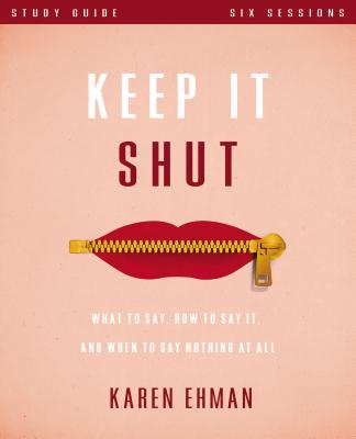 Keep It Shut Study Guide: What to Say, How to Say It, and When to Say Nothing at All - Ehman, Karen