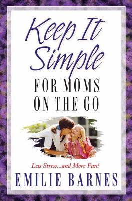 Keep It Simple for Moms on the Go: Less Stress...and More Fun! - Barnes, Emilie