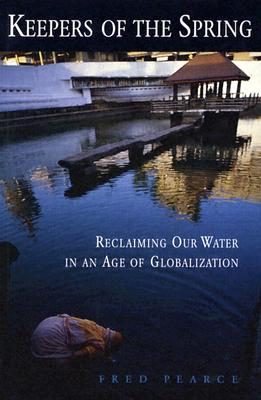 Keepers of the Spring: Reclaiming Our Water in an Age of Globalization - Pearce, Fred