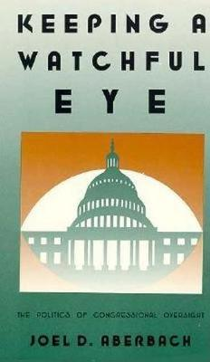 Keeping a Watchful Eye: The Politics of Congressional Oversight - Aberbach, Joel D