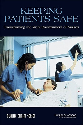 Keeping Patients Safe: Transforming the Work Environment of Nurses - Institute of Medicine, and Board on Health Care Services, and Committee on the Work Environment for Nurses and Patient Safety