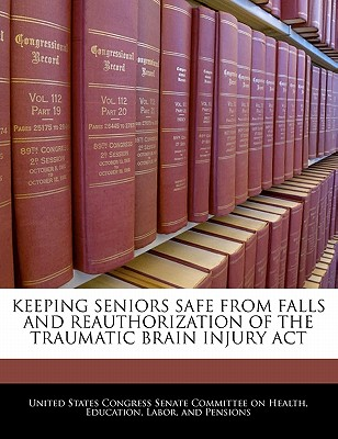 Keeping Seniors Safe from Falls and Reauthorization of the Traumatic Brain Injury ACT - United States Congress Senate Committee (Creator)