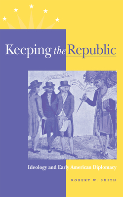 Keeping the Republic: Ideology and Early American Diplomacy - Smith, Robert W