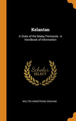 Kelantan: A State of the Malay Peninsula: A Handbook of Information - Graham, Walter Armstrong