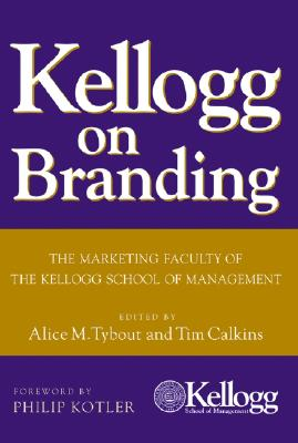 Kellogg on Branding: The Marketing Faculty of the Kellogg School of Management - Tybout, Alice M (Editor), and Calkins, Tim (Editor), and Kotler, Philip, Ph.D. (Foreword by)