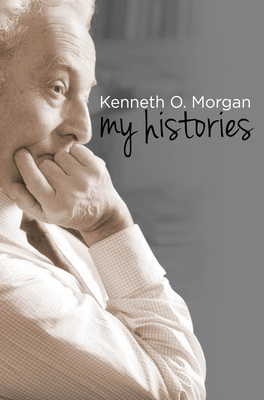 Kenneth O. Morgan: My Histories - Morgan, Kenneth O.