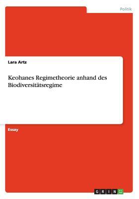 Keohanes Regimetheorie Anhand Des Biodiversitatsregime - Artz, Lara