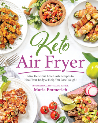 Keto Air Fryer: 100+ Delicious Low-Carb Recipes to Heal Your Body & Help You Lose Weight - Emmerich, Maria