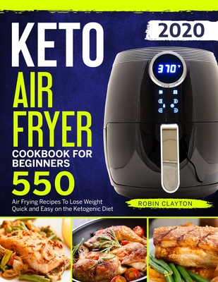 Keto Air Fryer Cookbook For Beginners: 550 Air Frying Recipes To Lose Weight Quick and Easy on the Ketogenic Diet - Clayton, Robin